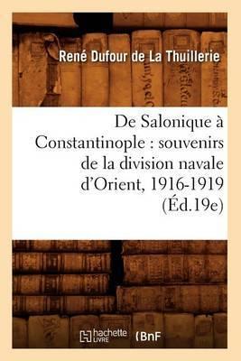 de Salonique a Constantinople: Souvenirs de La Division Navale D'Orient, 1916-1919 (Ed.19e)