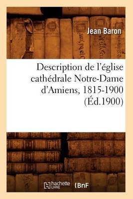 Description de L'Eglise Cathedrale Notre-Dame D'Amiens, 1815-1900
