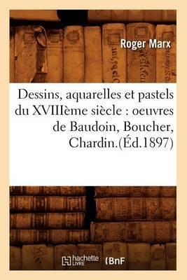 Dessins, Aquarelles Et Pastels Du Xviiieme Siecle: Oeuvres de Baudoin, Boucher, Chardin.(Ed.1897)