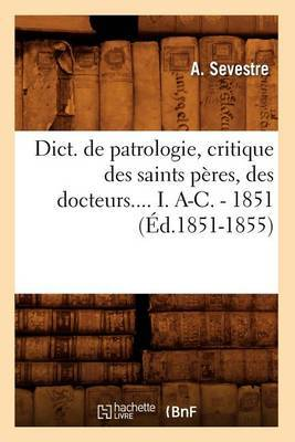 Dict. de Patrologie, Critique Des Saints Peres, Des Docteurs.... I. A-C. - 1851 (Ed.1851-1855)