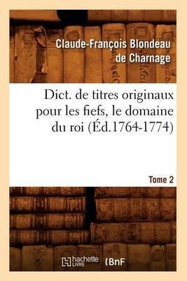 Dict. de Titres Originaux Pour Les Fiefs, Le Domaine Du Roi, Tome 2 (Ed.1764-1774)