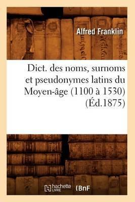Dict. Des Noms, Surnoms Et Pseudonymes Latins Du Moyen-Age (1100 a 1530) (Ed.1875)