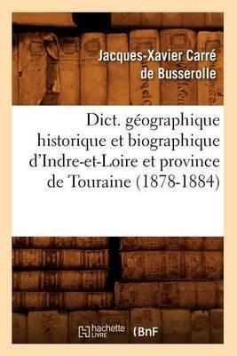 Dict. Geographique Historique Et Biographique D'Indre-Et-Loire Et Province de Touraine (1878-1884)