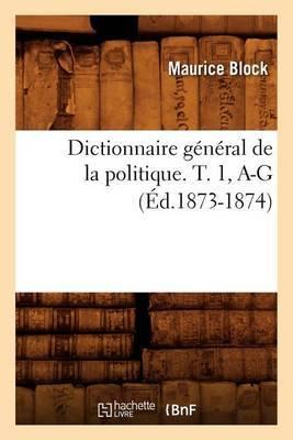 Dictionnaire General de La Politique. T. 1, A-G (Ed.1873-1874)