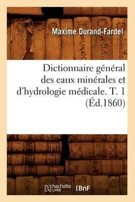 Dictionnaire General Des Eaux Minerales Et D'Hydrologie Medicale. T. 1 (Ed.1860)