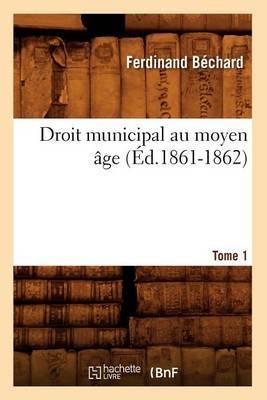 Droit Municipal Au Moyen Age. Tome 1 (Ed.1861-1862)