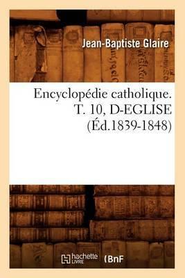 Encyclopedie Catholique. T. 10, D-Eglise (Ed.1839-1848)