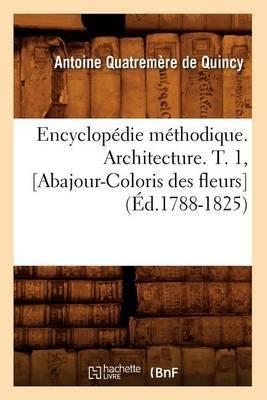 Encyclopedie Methodique. Architecture. T. 1, [Abajour-Coloris Des Fleurs]