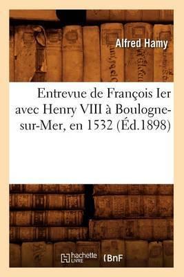 Entrevue de Francois Ier Avec Henry VIII a Boulogne-Sur-Mer, En 1532 (Ed.1898)