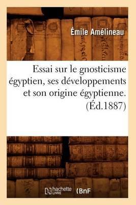 Essai Sur le Gnosticisme Egyptien, Ses Developpements Et Son Origine Egyptienne.