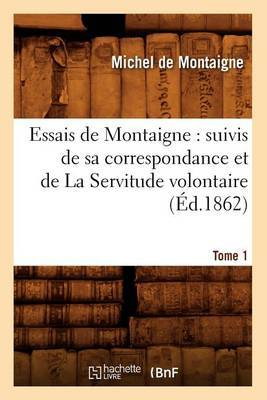 Essais de Montaigne: Suivis de Sa Correspondance. Et de La Servitude Volontaire. Tome 1 (Ed.1862)