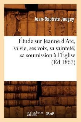 Etude Sur Jeanne D'Arc, Sa Vie, Ses Voix, Sa Saintete, Sa Soumission A L'Eglise, (Ed.1867)