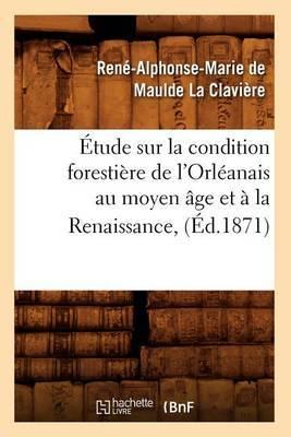 Etude Sur La Condition Forestiere de L'Orleanais Au Moyen Age Et a la Renaissance, (Ed.1871)