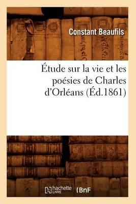 Etude Sur La Vie Et Les Poesies de Charles D'Orleans (Ed.1861)