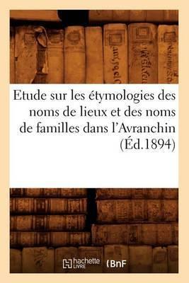 Etude Sur Les Etymologies Des Noms de Lieux Et Des Noms de Familles Dans L'Avranchin, (Ed.1894)