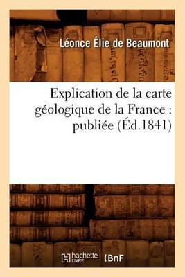 Explication de La Carte Geologique de La France: Publiee (Ed.1841)