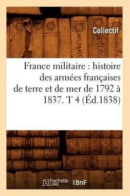 France Militaire: Histoire Des Armees Francaises de Terre Et de Mer de 1792 a 1837. T 4 (Ed.1838)