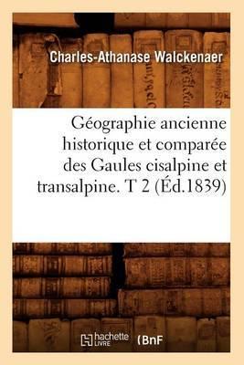 Geographie Ancienne Historique Et Comparee Des Gaules Cisalpine Et Transalpine. T 2 (Ed.1839)