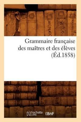 Grammaire Francaise Des Maitres Et Des Eleves, (Ed.1858)