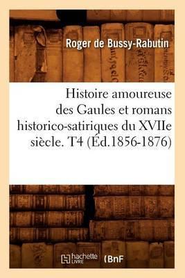 Histoire Amoureuse Des Gaules Et Romans Historico-Satiriques Du Xviie Siecle. T4 (Ed.1856-1876)
