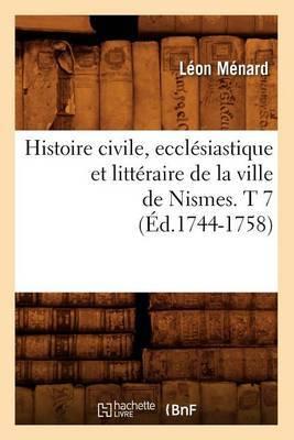 Histoire Civile, Ecclesiastique Et Litteraire de La Ville de Nismes. T 7 (Ed.1744-1758)