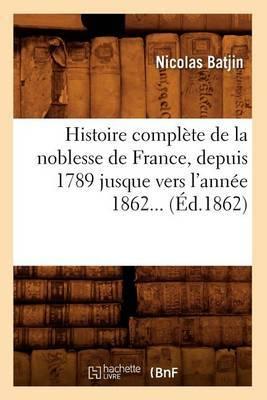 Histoire Complete de La Noblesse de France, Depuis 1789 Jusque Vers L'Annee 1862 (Ed.1862)