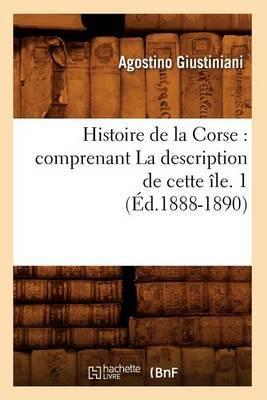Histoire de La Corse: Comprenant La Description de Cette Ile. 1 (Ed.1888-1890)