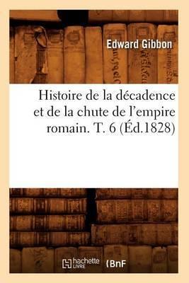Histoire de La Decadence Et de La Chute de L'Empire Romain. T. 6 (Ed.1828)