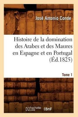 Histoire de La Domination Des Arabes Et Des Maures En Espagne Et En Portugal. Tome 1 (Ed.1825)