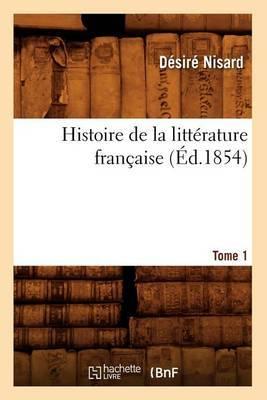 Histoire de La Litterature Francaise. Tome 1 (Ed.1854)