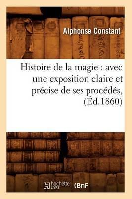 Histoire de La Magie: Avec Une Exposition Claire Et Precise de Ses Procedes, (Ed.1860)