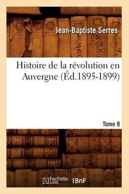 Histoire de La Revolution En Auvergne. Tome 8