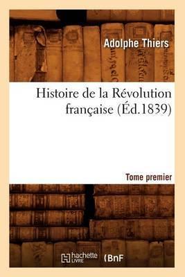 Histoire de La Revolution Francaise. Tome Premier (Ed.1839)