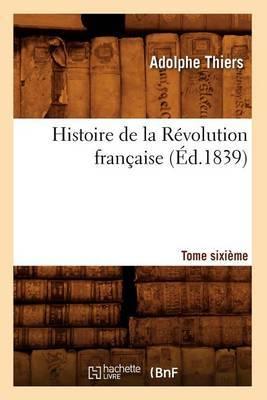 Histoire de La Revolution Francaise. Tome Sixieme (Ed.1839)