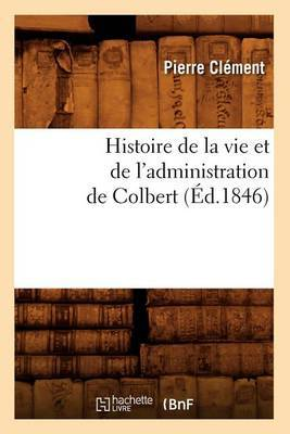 Histoire de La Vie Et de L'Administration de Colbert (Ed.1846)