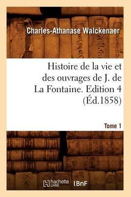 Histoire de La Vie Et Des Ouvrages de J. de La Fontaine. Tome 1, Edition 4 (Ed.1858)