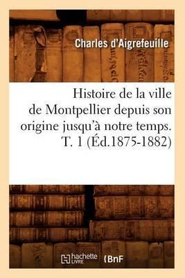 Histoire de La Ville de Montpellier Depuis Son Origine Jusqu'a Notre Temps. T. 1 (Ed.1875-1882)