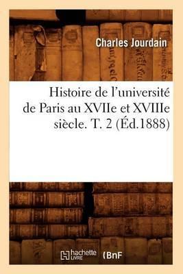 Histoire de L'Universite de Paris Au Xviie Et Xviiie Siecle. T. 2 (Ed.1888)