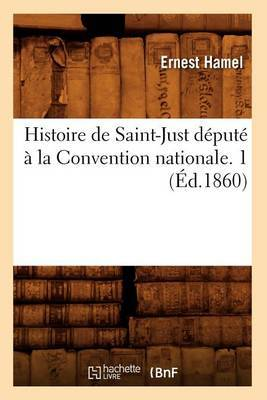 Histoire de Saint-Just Depute a la Convention Nationale. 1