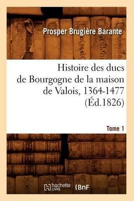Histoire Des Ducs de Bourgogne de La Maison de Valois, 1364-1477. [Tome 1] (Ed.1826)