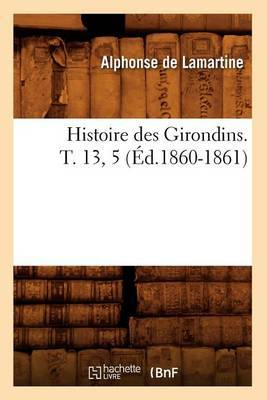 Histoire Des Girondins. T. 13, 5 (Ed.1860-1861)