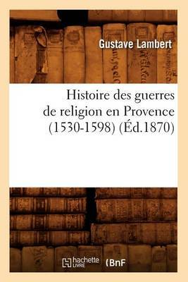 Histoire Des Guerres de Religion En Provence (1530-1598) (Ed.1870)