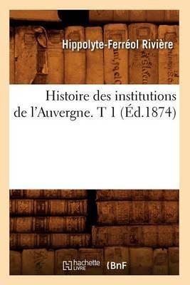 Histoire Des Institutions de L'Auvergne. T 1 (Ed.1874)