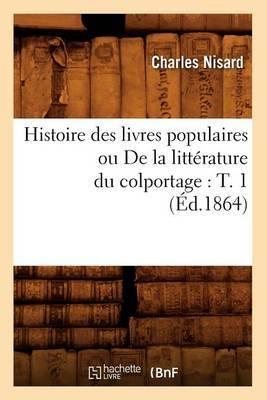 Histoire Des Livres Populaires Ou de La Litterature Du Colportage: T. 1 (Ed.1864)