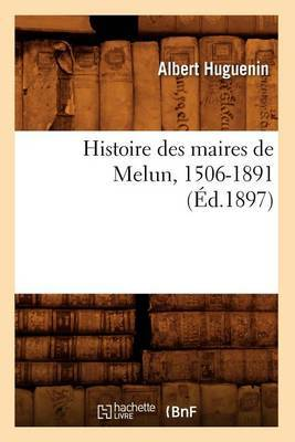 Histoire Des Maires de Melun, 1506-1891