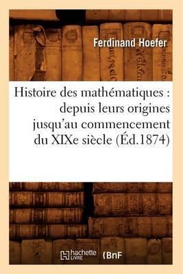 Histoire Des Mathematiques: Depuis Leurs Origines Jusqu'au Commencement Du Xixe Siecle (Ed.1874)