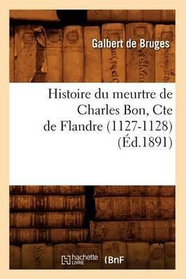 Histoire Du Meurtre de Charles Bon, Cte de Flandre (1127-1128) (Ed.1891)