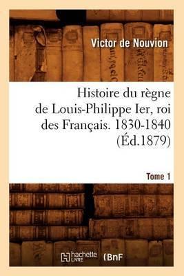Histoire Du Regne de Louis-Philippe Ier, Roi Des Francais. 1830-1840. Tome 1 (Ed.1879)