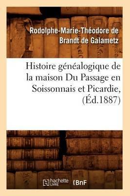 Histoire Genealogique de La Maison Du Passage En Soissonnais Et Picardie, (Ed.1887)