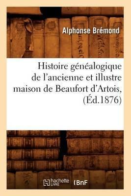 Histoire Genealogique de L'Ancienne Et Illustre Maison de Beaufort D'Artois, (Ed.1876)